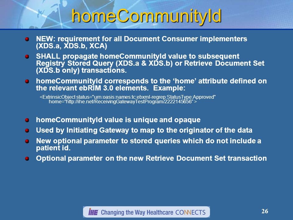 26 homeCommunityId NEW: requirement for all Document Consumer implementers (XDS.a, XDS.b, XCA) SHALL propagate homeCommunityId value to subsequent Registry Stored Query (XDS.a & XDS.b) or Retrieve Document Set (XDS.b only) transactions.