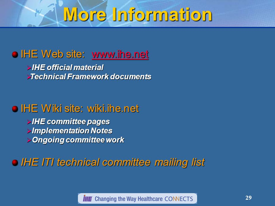 29 More Information IHE Web site: www.ihe.net www.ihe.net  IHE official material  Technical Framework documents IHE Wiki site: wiki.ihe.net  IHE committee pages  Implementation Notes  Ongoing committee work IHE ITI technical committee mailing list