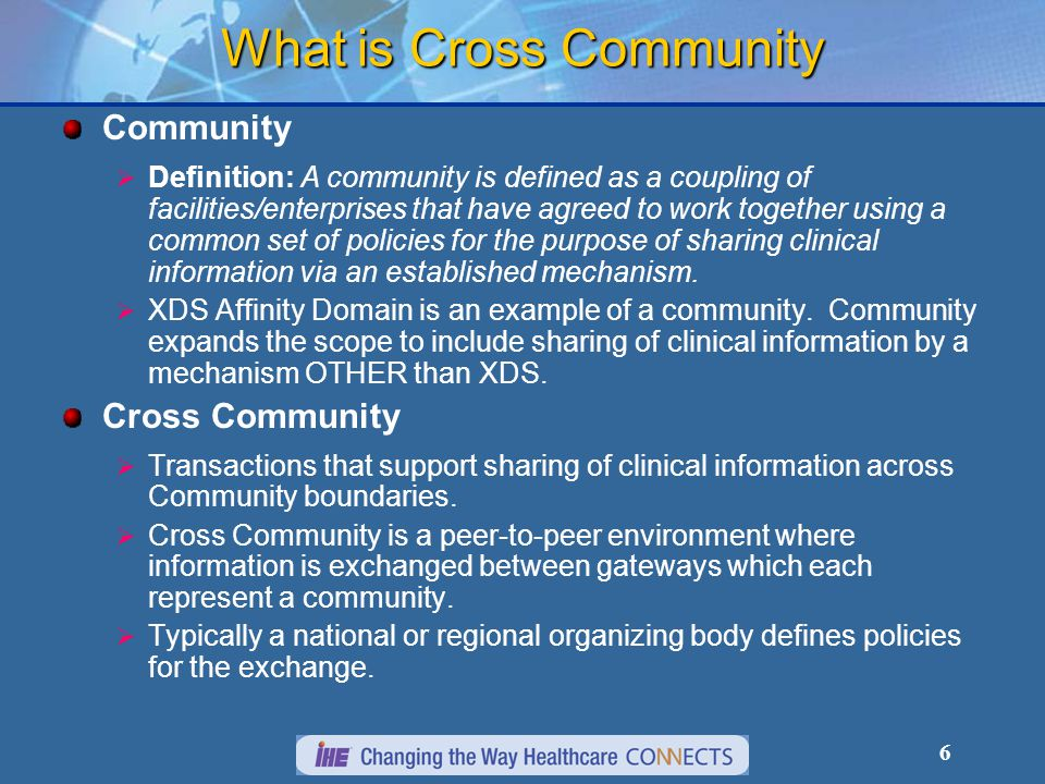 Community Network B Document Registry Practice Clinic Hospitals Hospital Diag Test Other Practice Hospital Community Network C Document Registry Practice Clinic Hospitals Hierarchical Exchange From Cross Community Information Exchange White Paper IHE transactions (XCA and future)   Gateways query and retrieve records   National or Regional Networks not required to be IHE-based – could do the mapping to & from IHE Transactions in the Gateway Gateway National Network A Non-IHE National EHR Which community holds records for a patient ?
