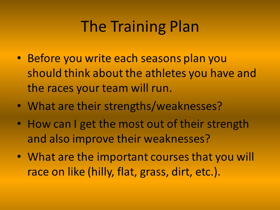 The Training Plan Before you write each seasons plan you should think about the athletes you have and the races your team will run.