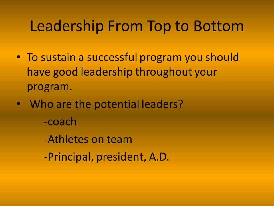 Leadership From Top to Bottom To sustain a successful program you should have good leadership throughout your program.