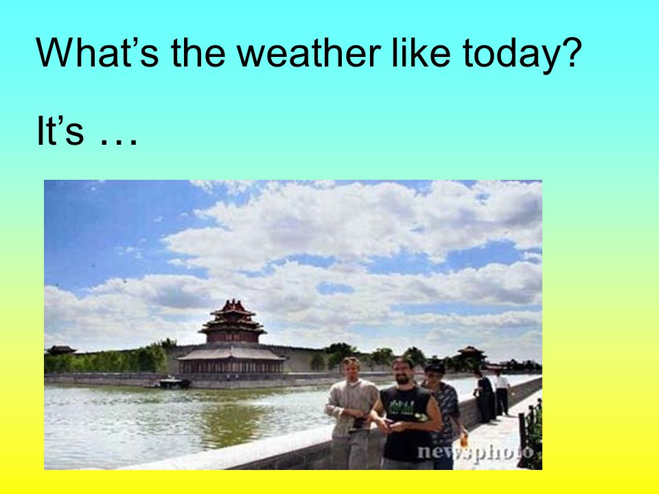 What's the weather like today? It's …