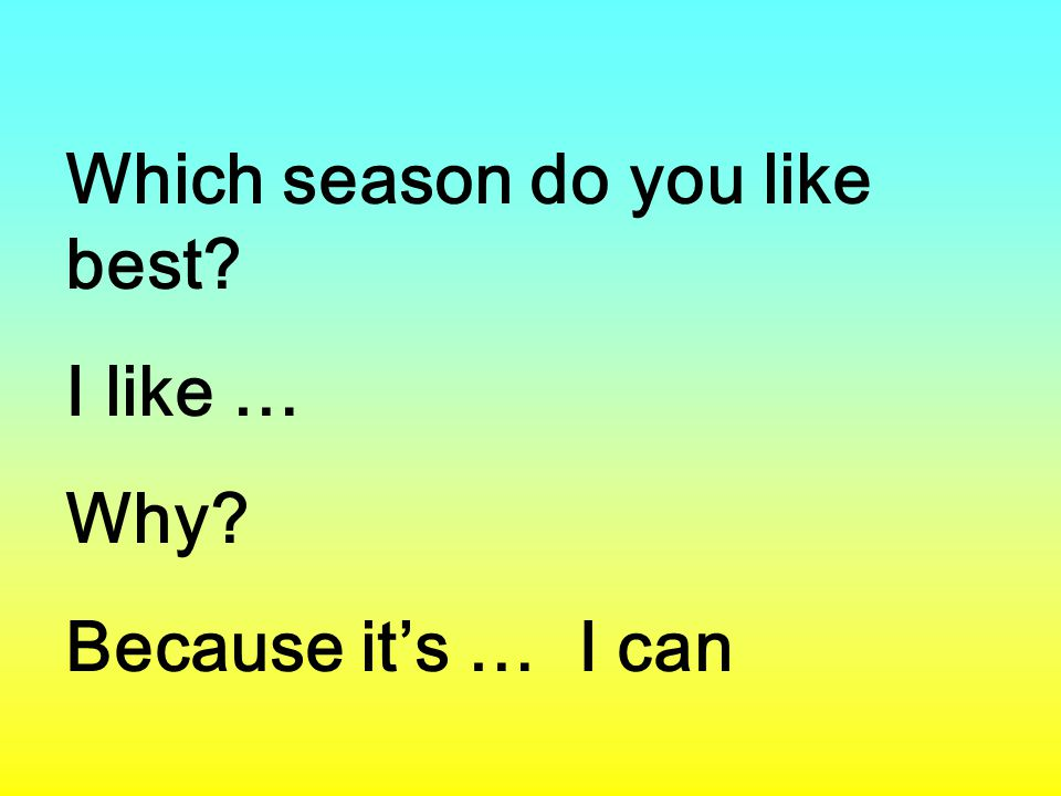 Which season do you like best? I like … Why? Because it's … I can