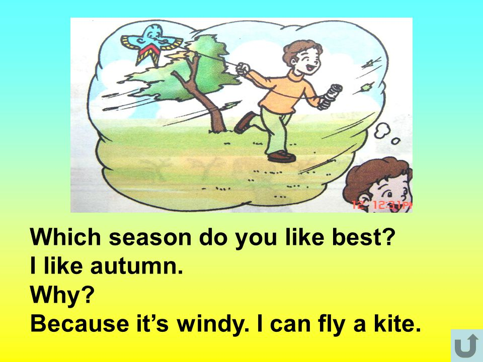 Which season do you like best? I like autumn. Why? Because it's windy. I can fly a kite.