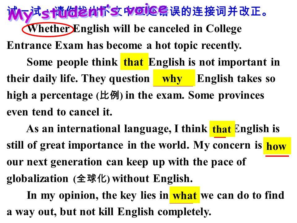 试一试:请你找出下文中五处错误的连接词并改正。 Whether English will be canceled in College Entrance Exam has become a hot topic recently.