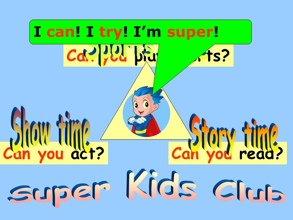 Can you read?Can you act? Can you play sports? I can! I try! I'm super!