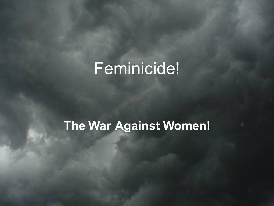 Feminicide! The War Against Women!