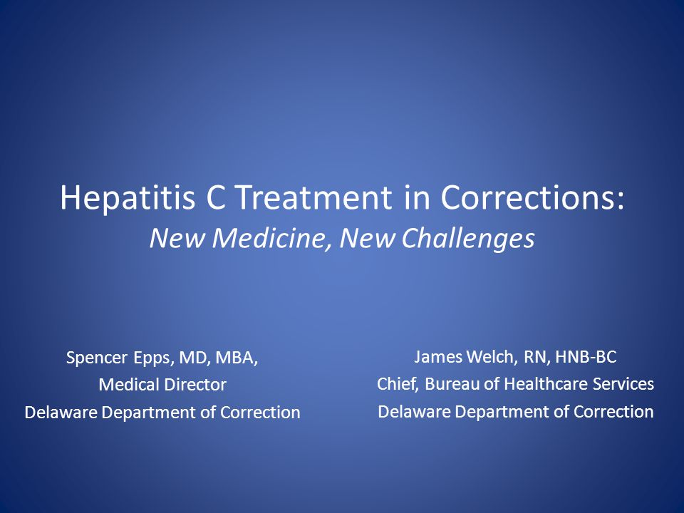 Hepatitis C Treatment in Corrections: New Medicine, New Challenges Spencer Epps, MD, MBA, Medical Director Delaware Department of Correction James Wel