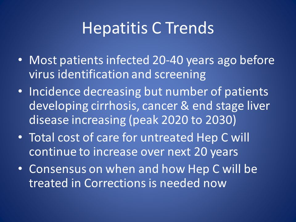 Hepatitis C Trends Most patients infected 20-40 years ago before virus identification and screening Incidence decreasing but number of patients develo