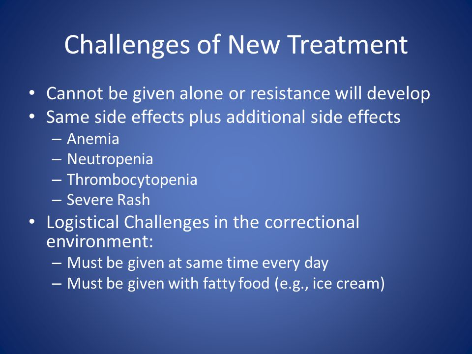 Challenges of New Treatment Cannot be given alone or resistance will develop Same side effects plus additional side effects – Anemia – Neutropenia – T