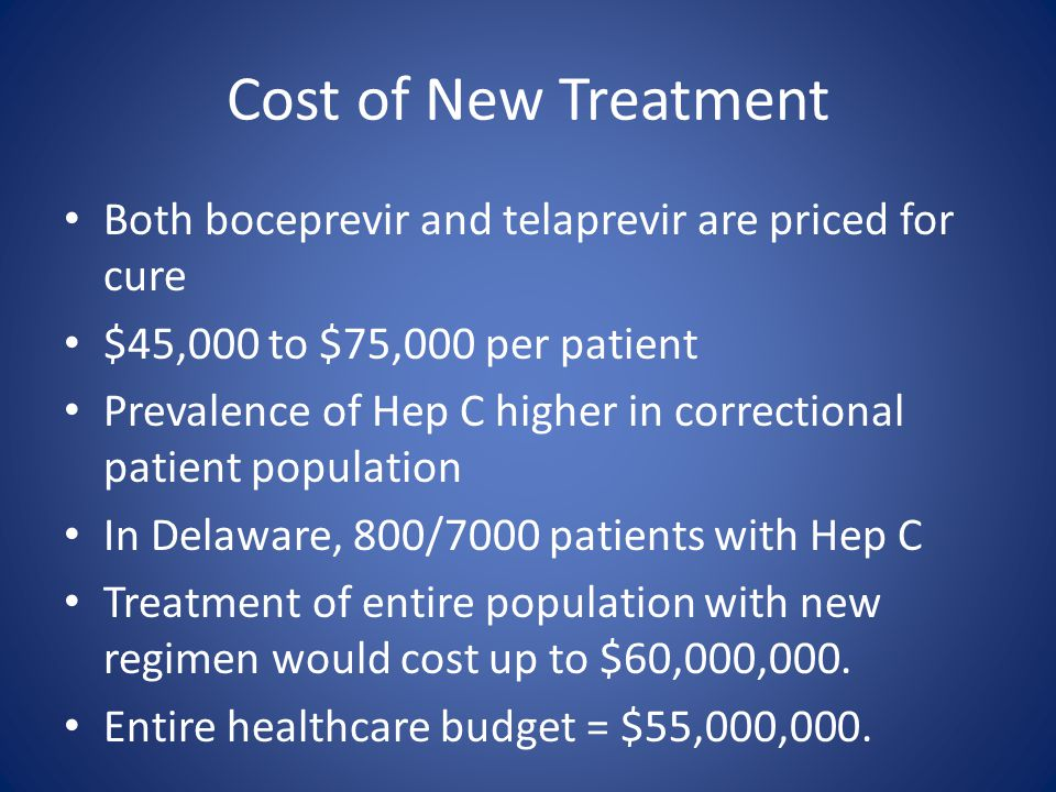 Cost of New Treatment Both boceprevir and telaprevir are priced for cure $45,000 to $75,000 per patient Prevalence of Hep C higher in correctional pat