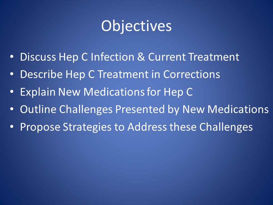 Objectives Discuss Hep C Infection & Current Treatment Describe Hep C Treatment in Corrections Explain New Medications for Hep C Outline Challenges Pr