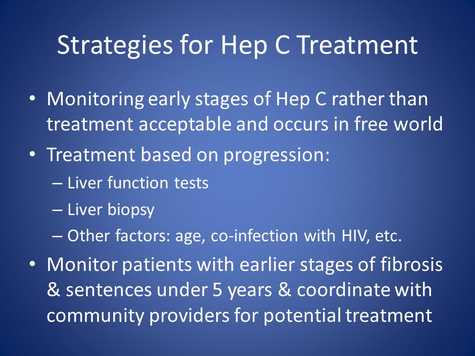 Strategies for Hep C Treatment Monitoring early stages of Hep C rather than treatment acceptable and occurs in free world Treatment based on progressi