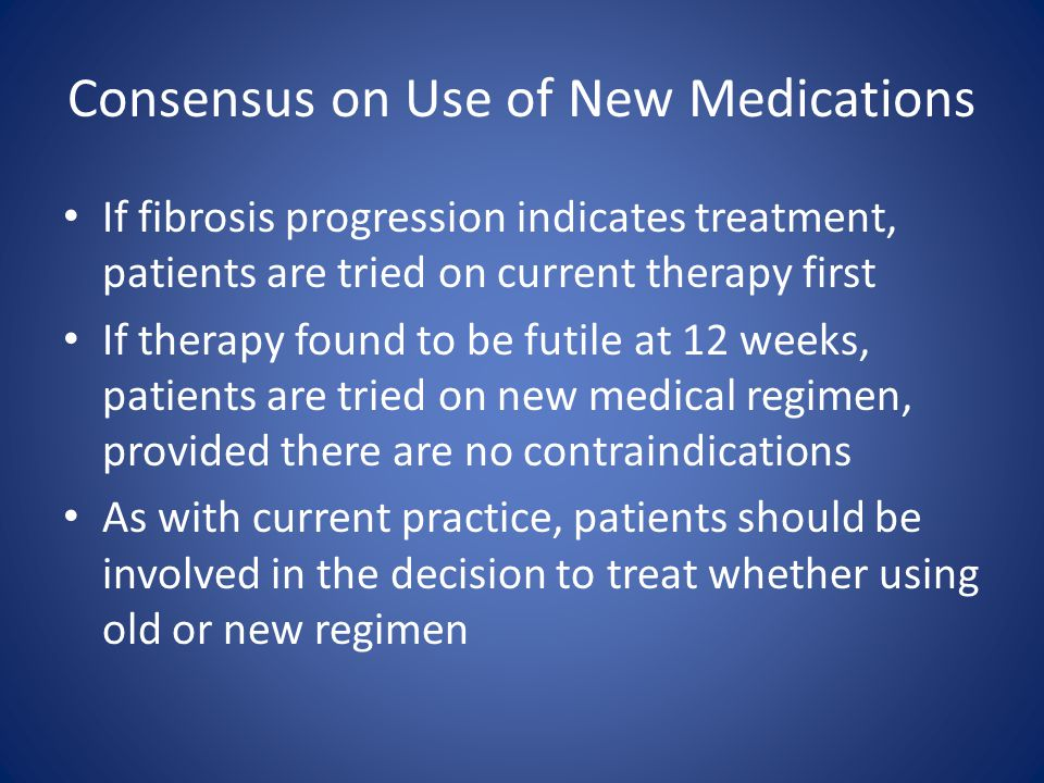 Consensus on Use of New Medications If fibrosis progression indicates treatment, patients are tried on current therapy first If therapy found to be fu
