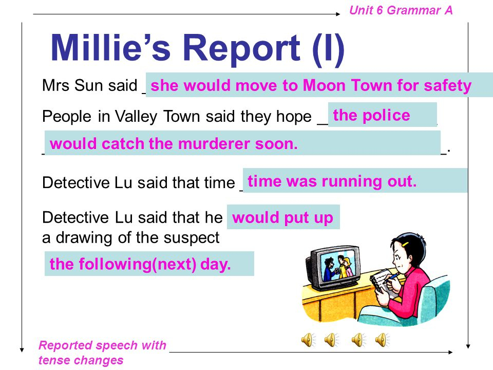 Reported speech with tense changes Unit 6 Grammar A Millie's Report (I) Mrs White said that she _________ a man with blood on his shirt.