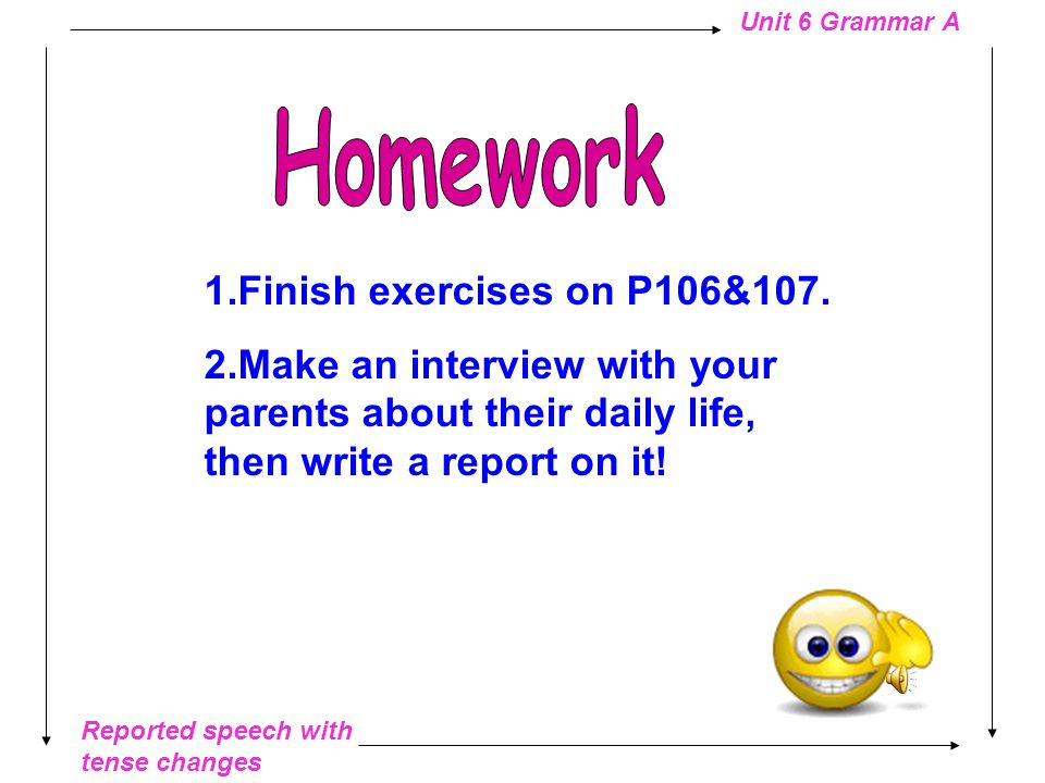 Reported speech with tense changes Unit 6 Grammar A Make an interview on your school life with your partner, then report his/her answers to the class.