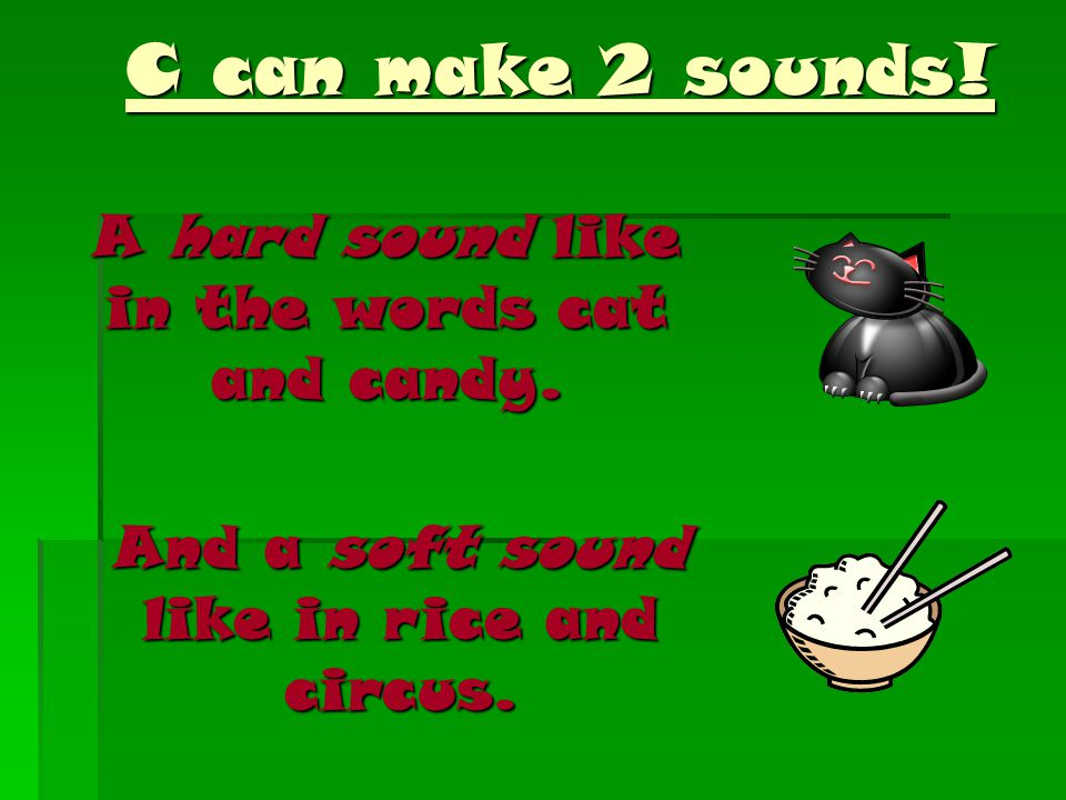 C can make 2 sounds. C can make 2 sounds. A hard sound like in the words cat and candy.