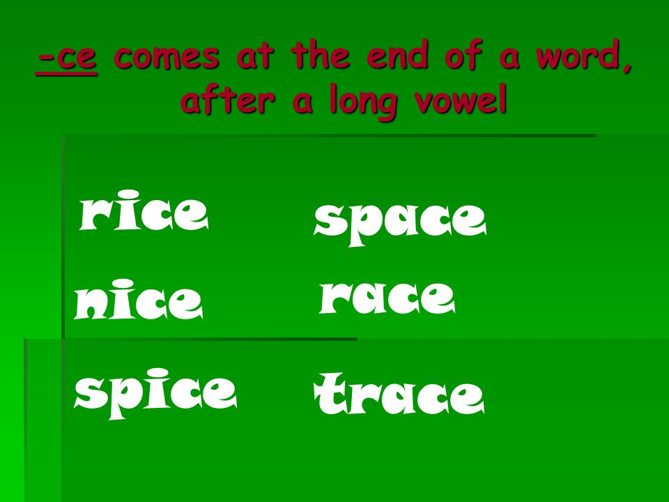 -ce comes at the end of a word, after a long vowel rice nice spice space race trace