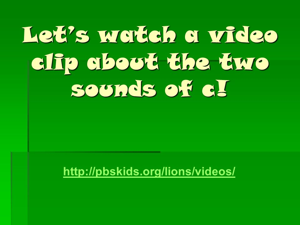 Let's watch a video clip about the two sounds of c! http://pbskids.org/lions/videos/