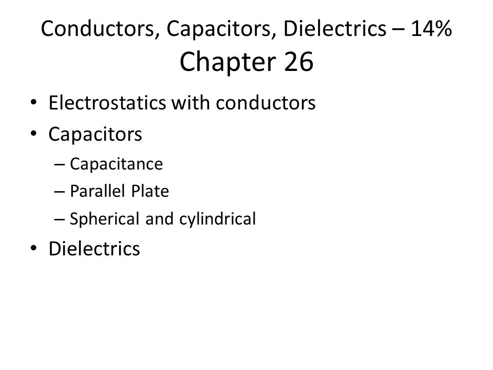 Conductors, Capacitors, Dielectrics – 14% Chapter 26 Electrostatics with conductors Capacitors – Capacitance – Parallel Plate – Spherical and cylindrical Dielectrics