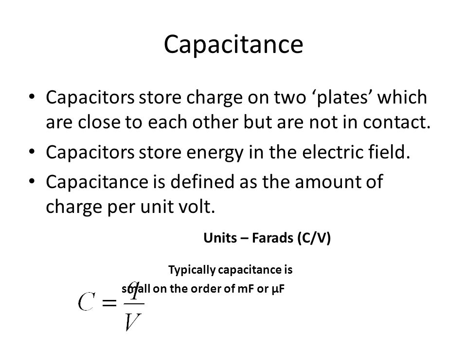 Capacitance Capacitors store charge on two 'plates' which are close to each other but are not in contact.