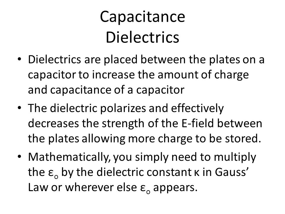 Capacitance Dielectrics Dielectrics are placed between the plates on a capacitor to increase the amount of charge and capacitance of a capacitor The d