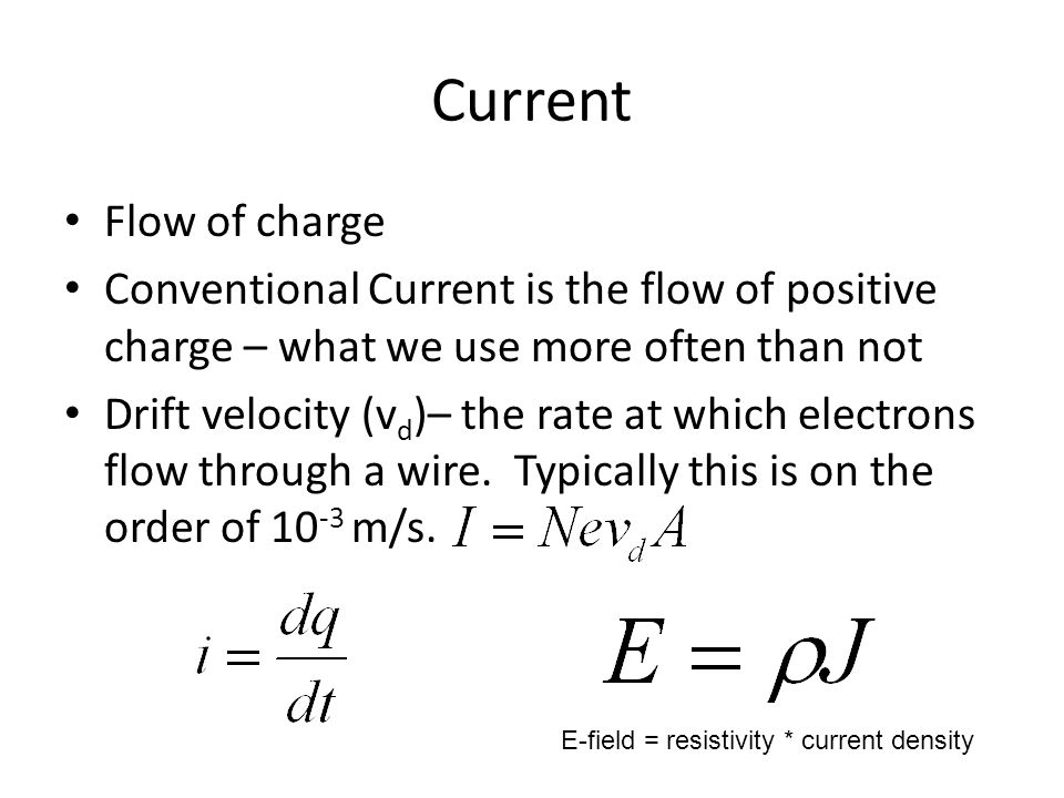 Current Flow of charge Conventional Current is the flow of positive charge – what we use more often than not Drift velocity (v d )– the rate at which electrons flow through a wire.