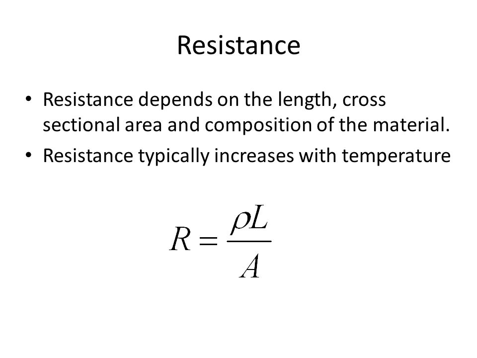 Resistance Resistance depends on the length, cross sectional area and composition of the material. Resistance typically increases with temperature