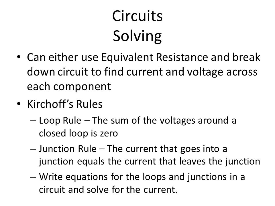 Circuits Solving Can either use Equivalent Resistance and break down circuit to find current and voltage across each component Kirchoff's Rules – Loop Rule – The sum of the voltages around a closed loop is zero – Junction Rule – The current that goes into a junction equals the current that leaves the junction – Write equations for the loops and junctions in a circuit and solve for the current.