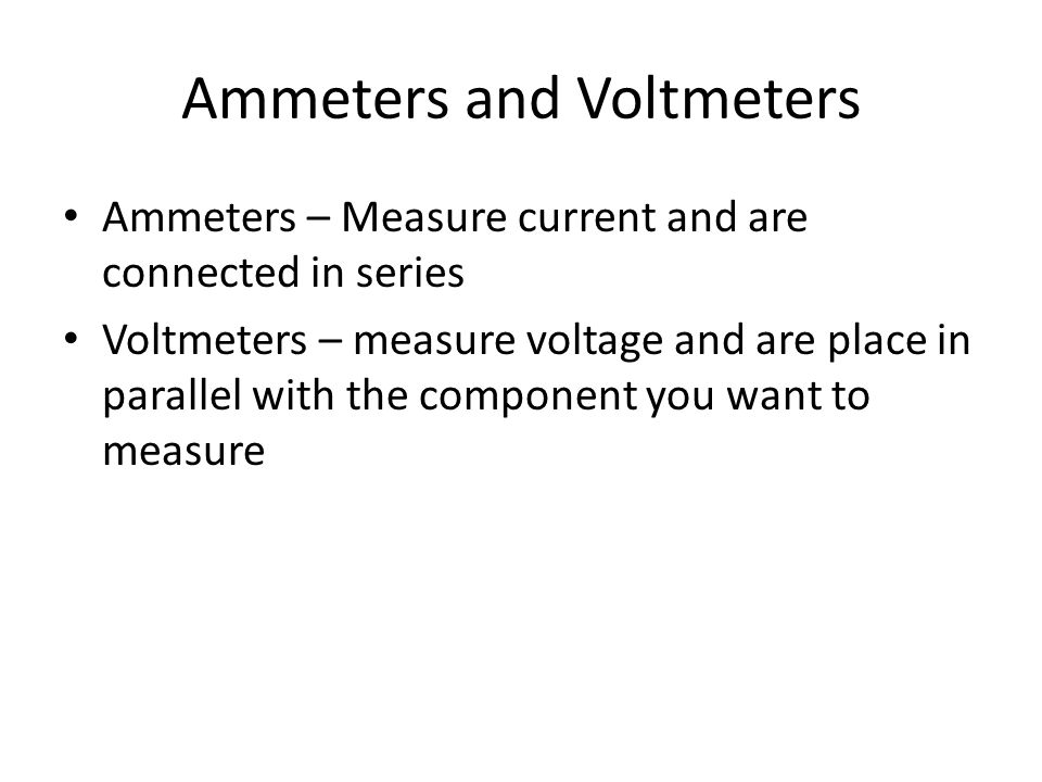 Ammeters and Voltmeters Ammeters – Measure current and are connected in series Voltmeters – measure voltage and are place in parallel with the compone