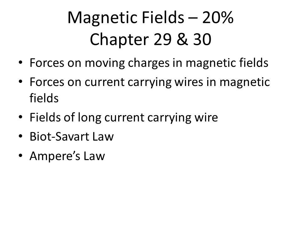 Magnetic Fields – 20% Chapter 29 & 30 Forces on moving charges in magnetic fields Forces on current carrying wires in magnetic fields Fields of long current carrying wire Biot-Savart Law Ampere's Law