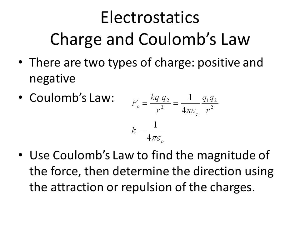 Electrostatics Charge and Coulomb's Law There are two types of charge: positive and negative Coulomb's Law: Use Coulomb's Law to find the magnitude of the force, then determine the direction using the attraction or repulsion of the charges.