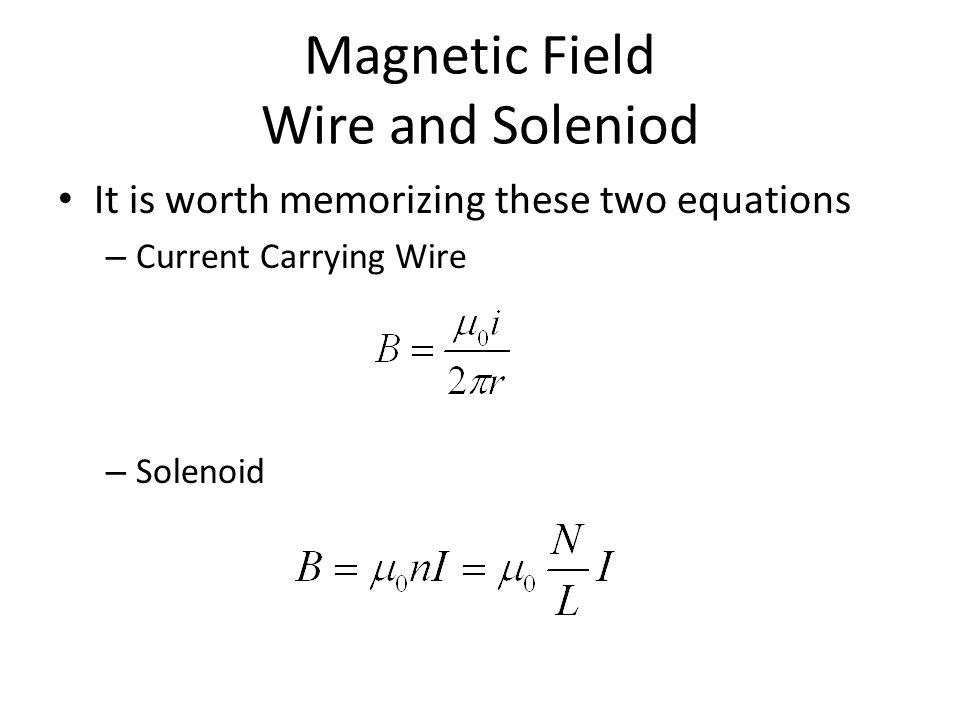 Magnetic Field Wire and Soleniod It is worth memorizing these two equations – Current Carrying Wire – Solenoid