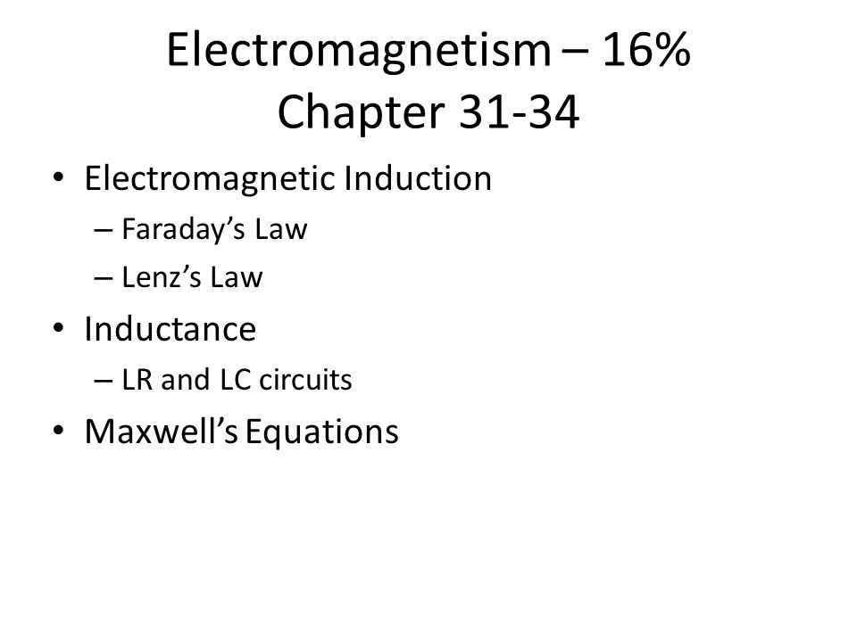 Electromagnetism – 16% Chapter 31-34 Electromagnetic Induction – Faraday's Law – Lenz's Law Inductance – LR and LC circuits Maxwell's Equations