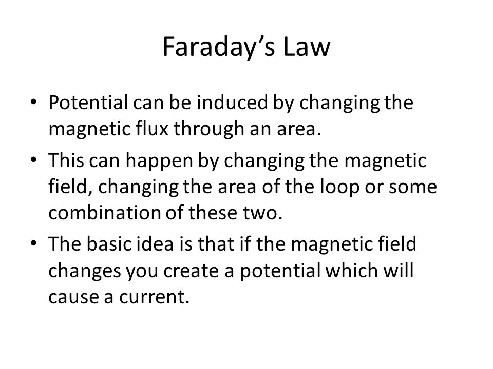 Faraday's Law Potential can be induced by changing the magnetic flux through an area. This can happen by changing the magnetic field, changing the are