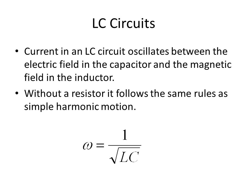 LC Circuits Current in an LC circuit oscillates between the electric field in the capacitor and the magnetic field in the inductor. Without a resistor