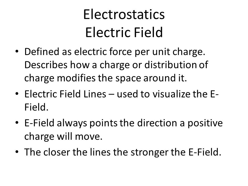 Electrostatics Electric Field Defined as electric force per unit charge. Describes how a charge or distribution of charge modifies the space around it