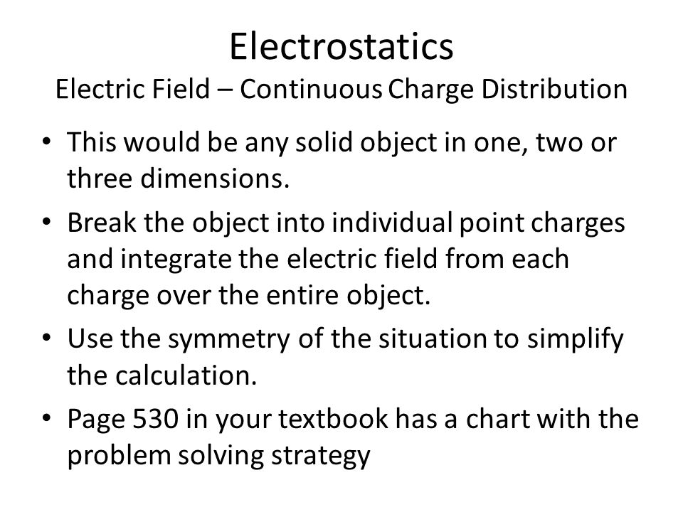 Electrostatics Electric Field – Continuous Charge Distribution This would be any solid object in one, two or three dimensions.