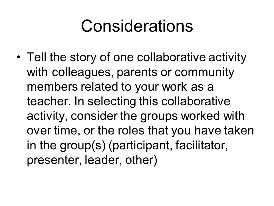 Considerations Tell the story of one collaborative activity with colleagues, parents or community members related to your work as a teacher.