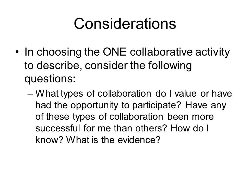 Considerations In choosing the ONE collaborative activity to describe, consider the following questions: –What types of collaboration do I value or have had the opportunity to participate.
