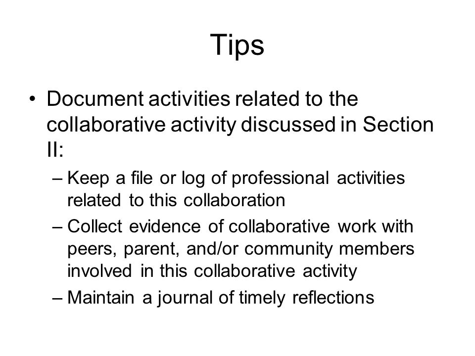 Tips Document activities related to the collaborative activity discussed in Section II: –Keep a file or log of professional activities related to this collaboration –Collect evidence of collaborative work with peers, parent, and/or community members involved in this collaborative activity –Maintain a journal of timely reflections