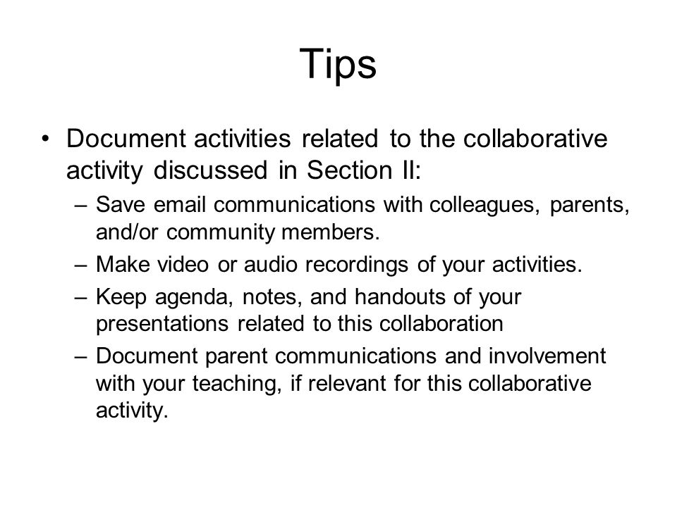 Tips Document activities related to the collaborative activity discussed in Section II: –Save email communications with colleagues, parents, and/or community members.