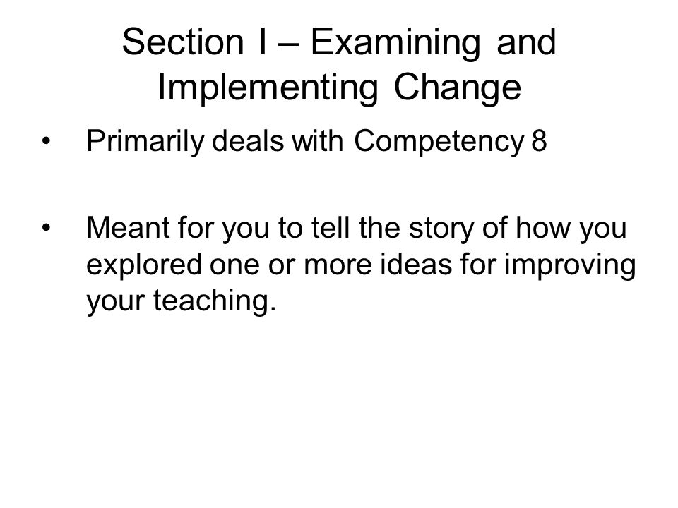 Section I – Examining and Implementing Change Primarily deals with Competency 8 Meant for you to tell the story of how you explored one or more ideas for improving your teaching.