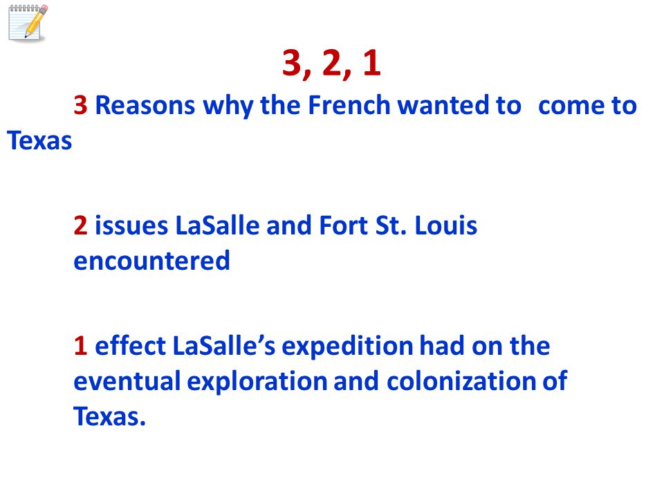 3, 2, 1 3 Reasons why the French wanted to come to Texas 2 issues LaSalle and Fort St.