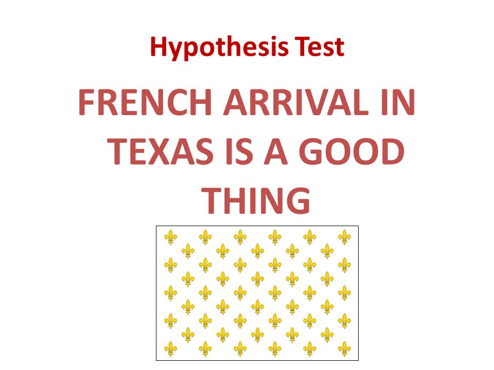 Hypothesis Test FRENCH ARRIVAL IN TEXAS IS A GOOD THING