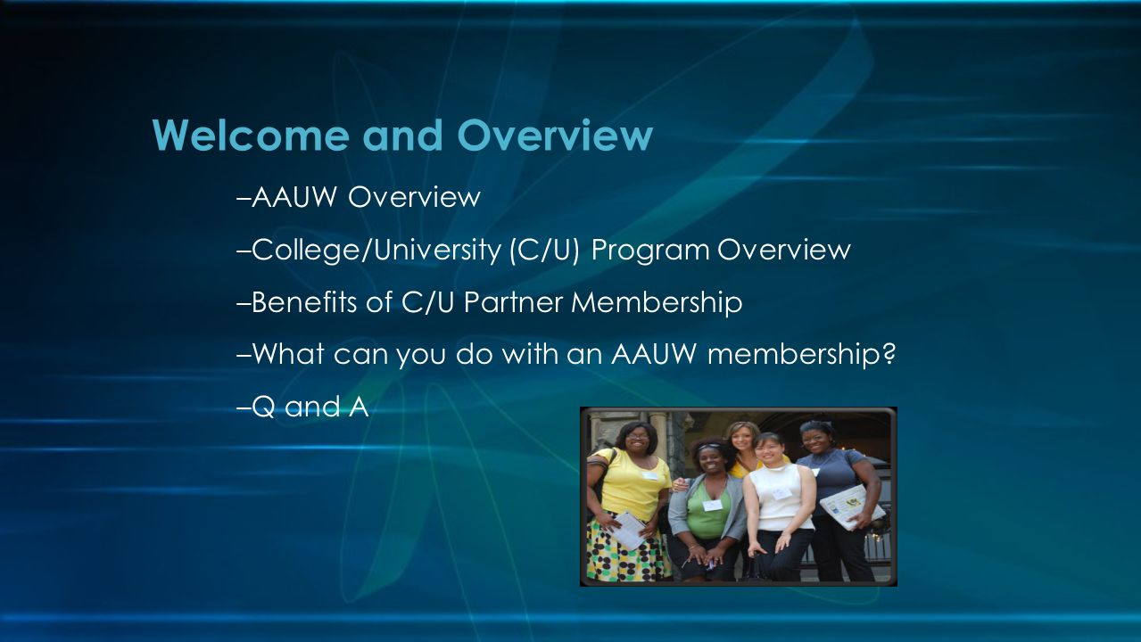 Welcome and Overview –AAUW Overview –College/University (C/U) Program Overview –Benefits of C/U Partner Membership –What can you do with an AAUW membe