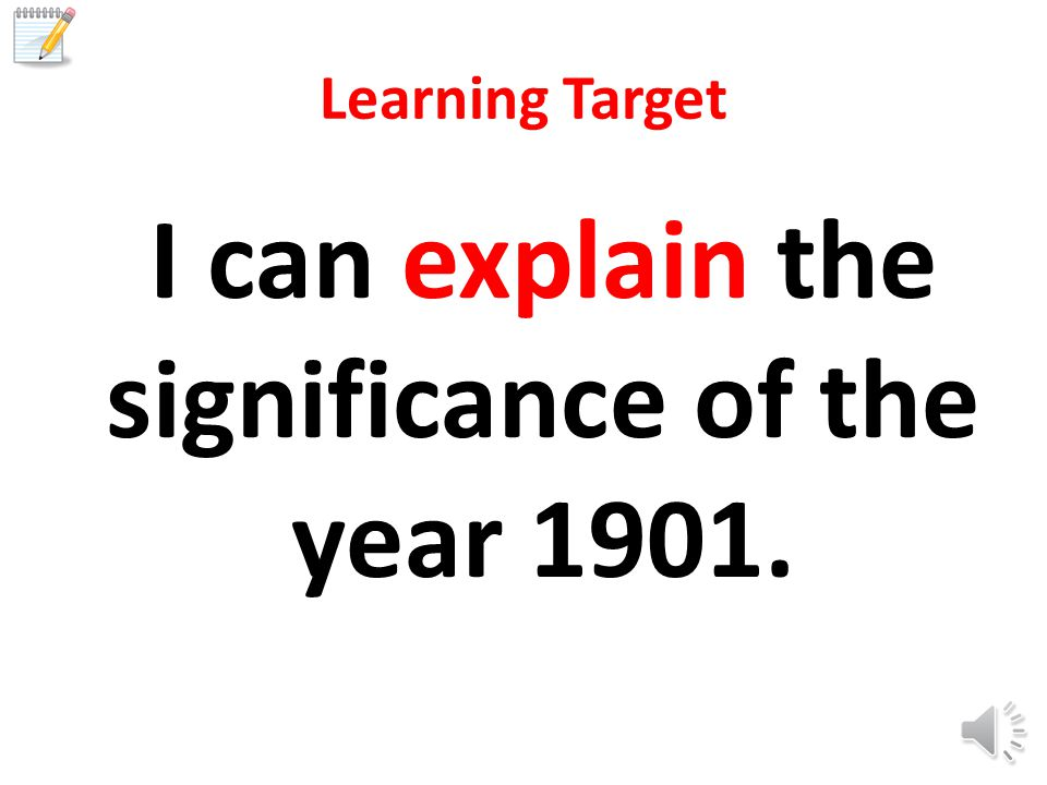 Learning Target I can explain the significance of the year 1901.