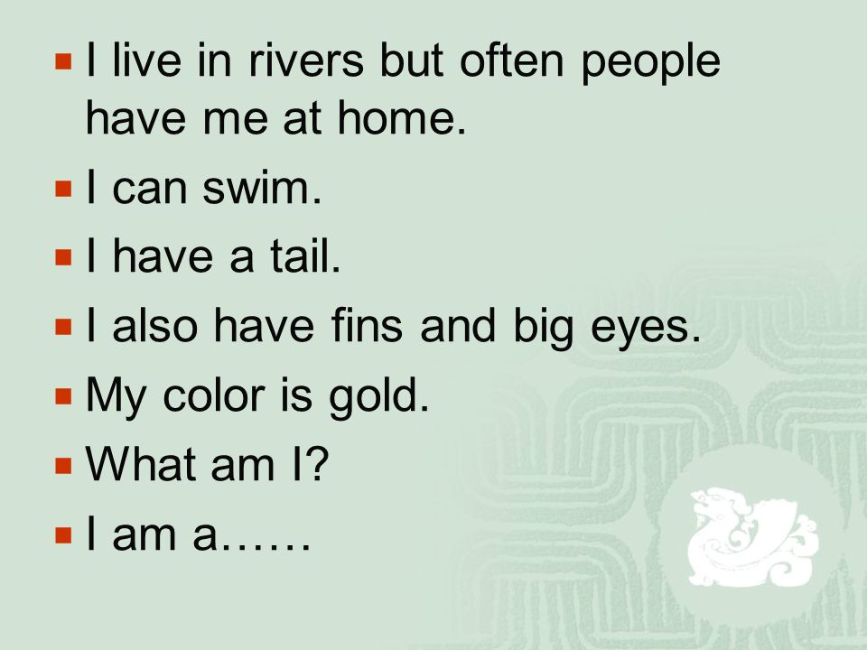 II live in rivers but often people have me at home.