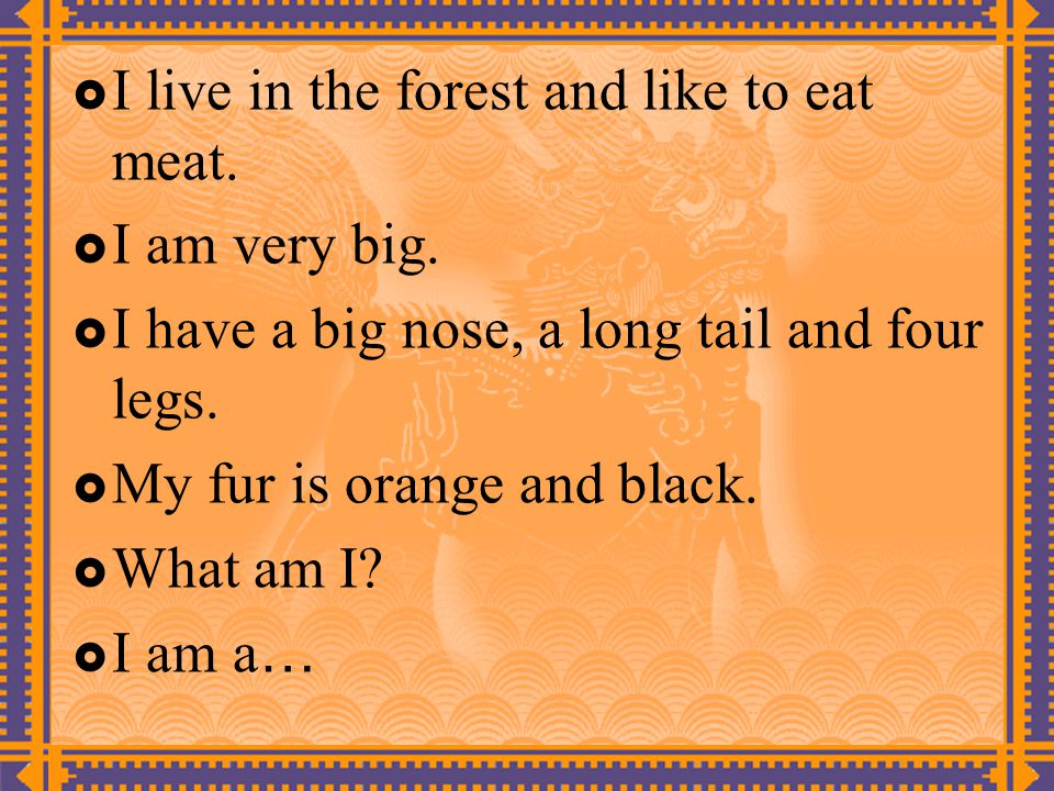  I live in the forest and like to eat meat.  I am very big.  I have a big nose, a long tail and four legs.  My fur is orange and black.  What am