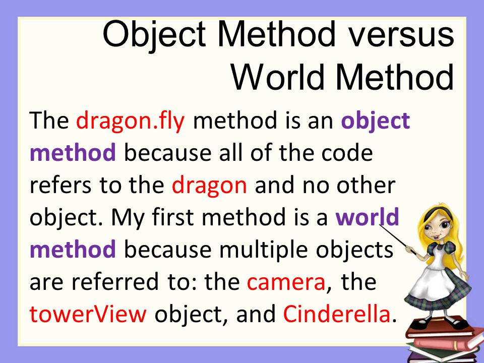 Object Method versus World Method The dragon.fly method is an object method because all of the code refers to the dragon and no other object.